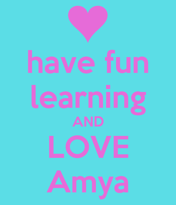have fun learning AND LOVE Amya
