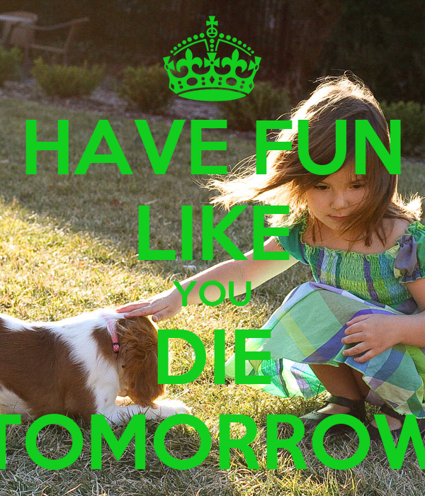 HAVE FUN LIKE YOU DIE TOMORROW