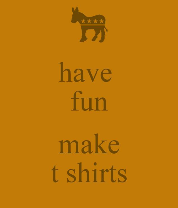 have  fun  make t shirts
