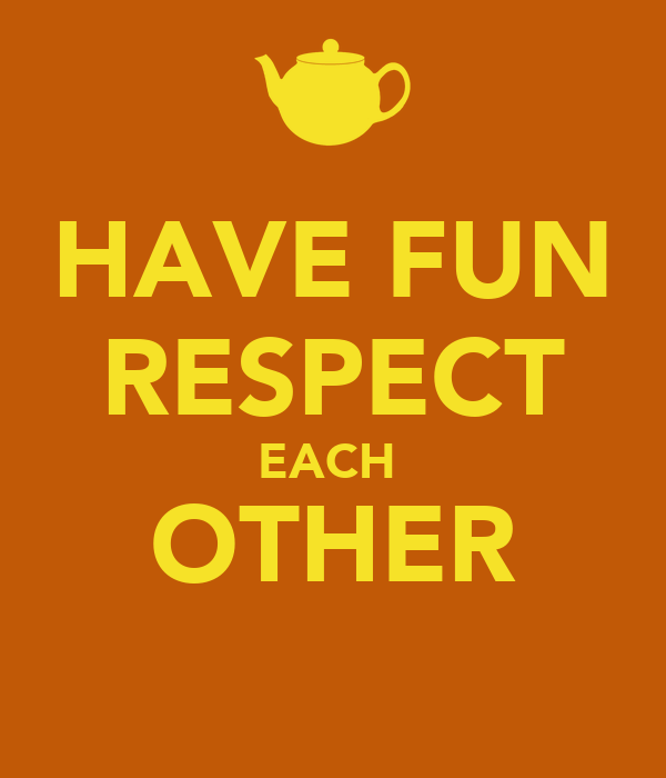 HAVE FUN RESPECT EACH  OTHER