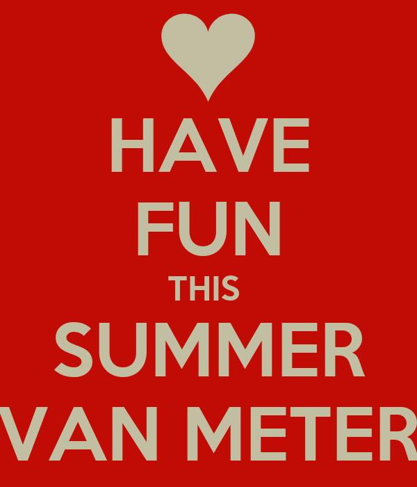 HAVE FUN THIS  SUMMER VAN METER