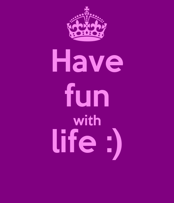 Have fun with life :)