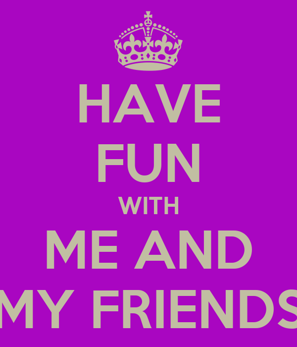 HAVE FUN WITH ME AND MY FRIENDS