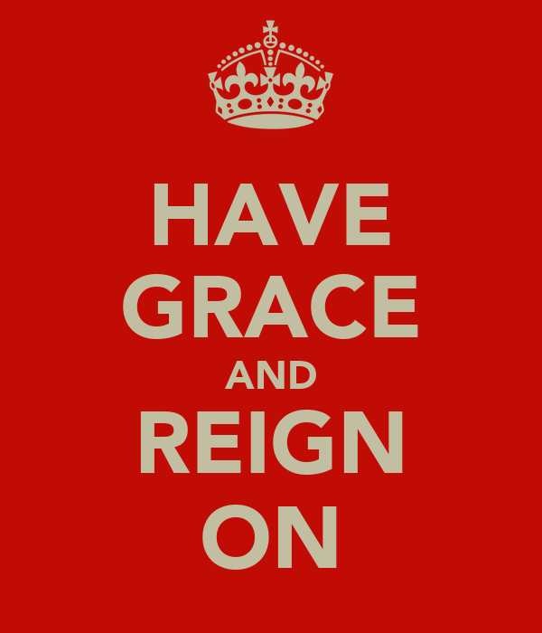 HAVE GRACE AND REIGN ON