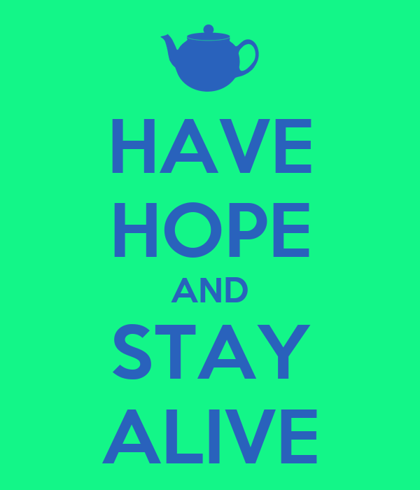 HAVE HOPE AND STAY ALIVE
