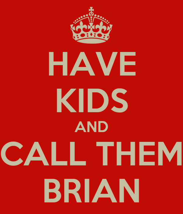 HAVE KIDS AND CALL THEM BRIAN