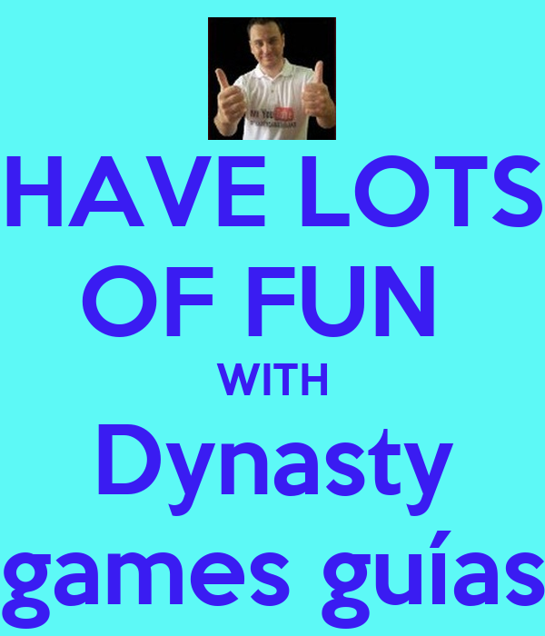 HAVE LOTS OF FUN  WITH Dynasty games guías