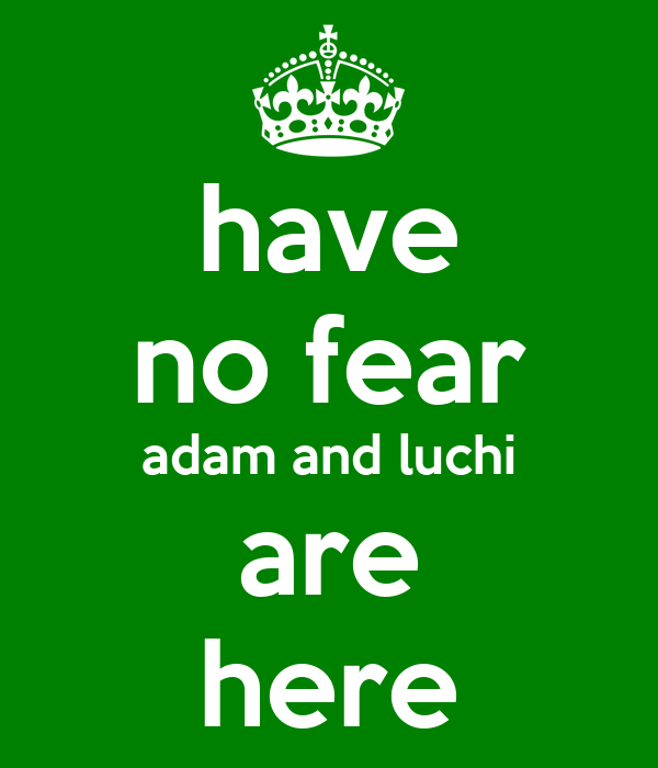 have no fear adam and luchi are here