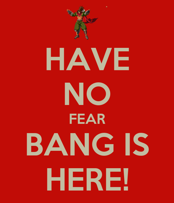 HAVE NO FEAR BANG IS HERE!