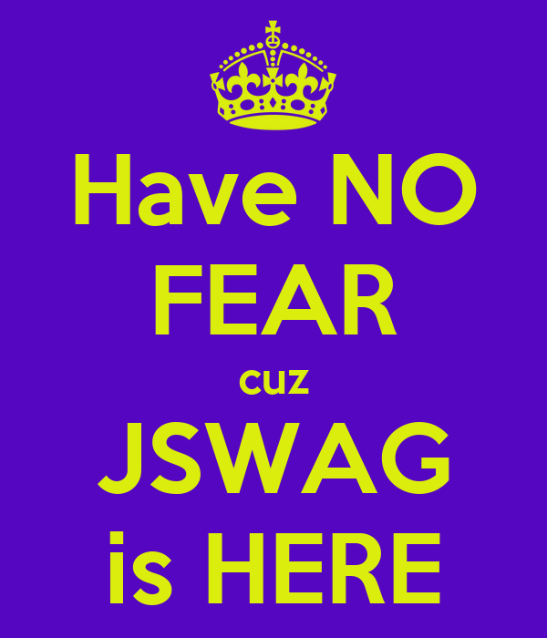 Have NO FEAR cuz JSWAG is HERE