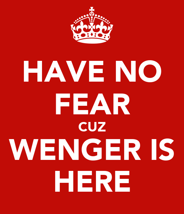 HAVE NO FEAR CUZ WENGER IS HERE