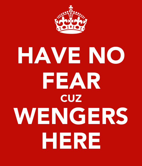 HAVE NO FEAR CUZ WENGERS HERE