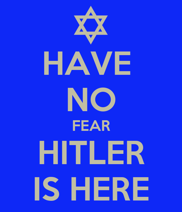 HAVE  NO FEAR HITLER IS HERE