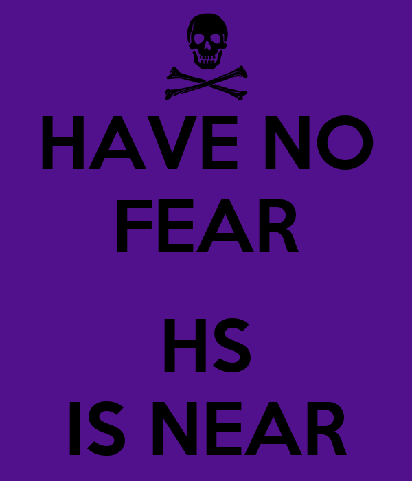 HAVE NO FEAR  HS IS NEAR