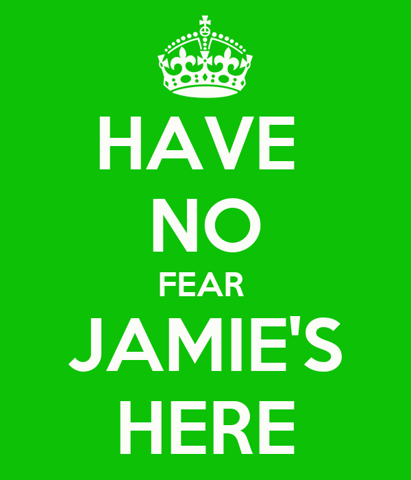 HAVE  NO FEAR  JAMIE'S HERE