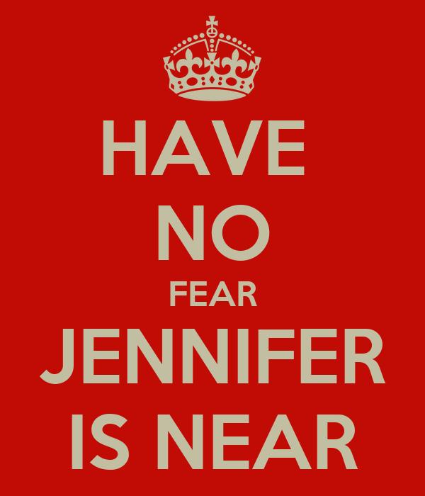 HAVE  NO FEAR JENNIFER IS NEAR