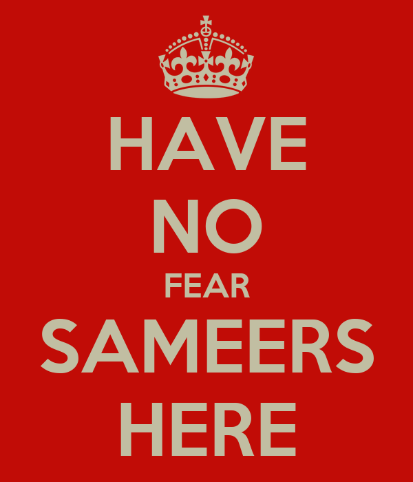 HAVE NO FEAR SAMEERS HERE