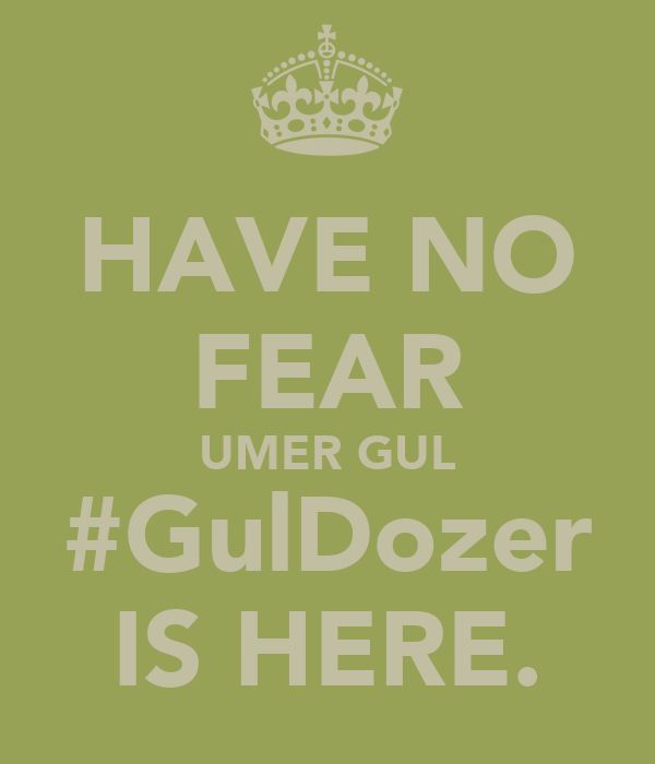 HAVE NO FEAR UMER GUL #GulDozer IS HERE.