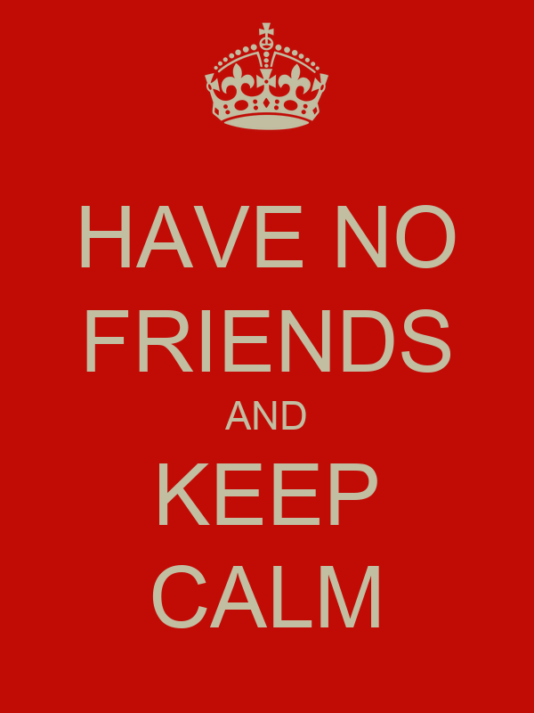 HAVE NO FRIENDS AND KEEP CALM