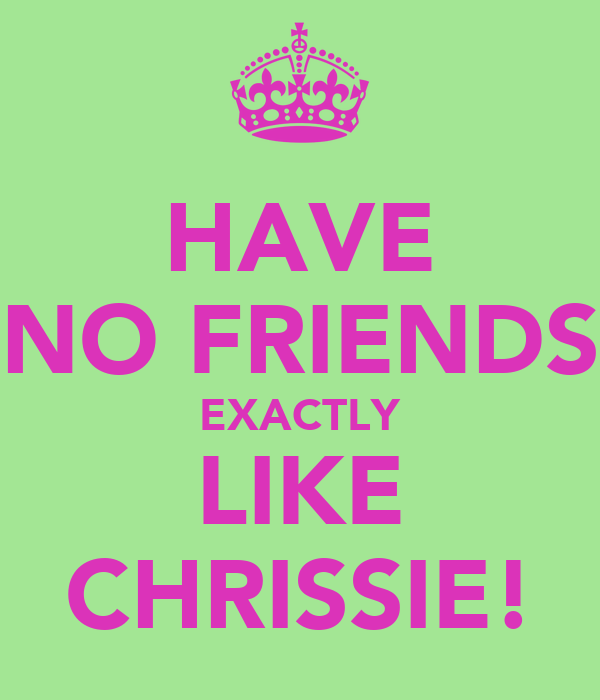 HAVE NO FRIENDS EXACTLY LIKE CHRISSIE!