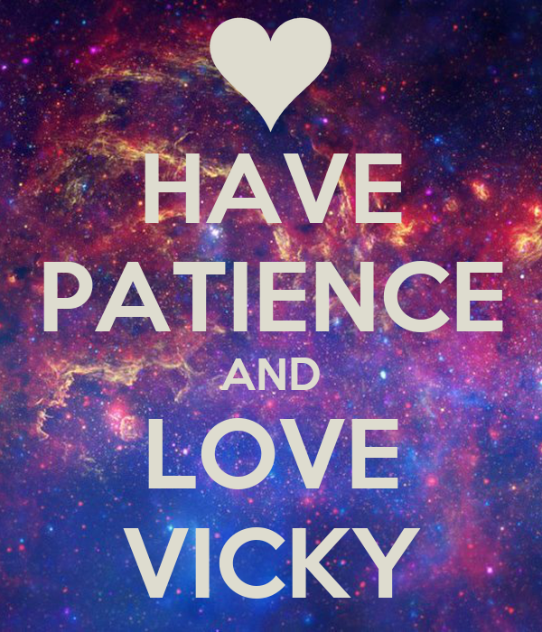 HAVE PATIENCE AND LOVE VICKY