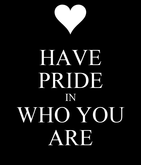 HAVE PRIDE IN WHO YOU ARE