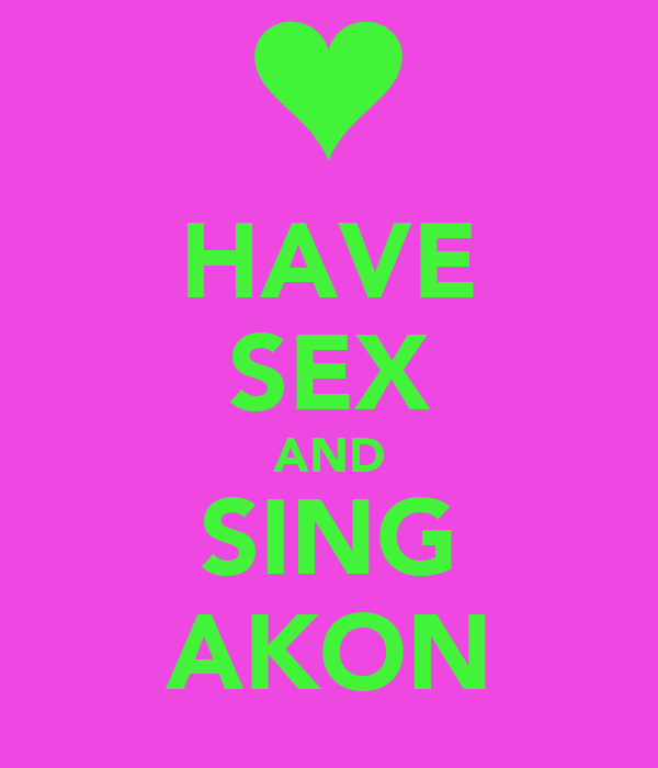 HAVE SEX AND SING AKON