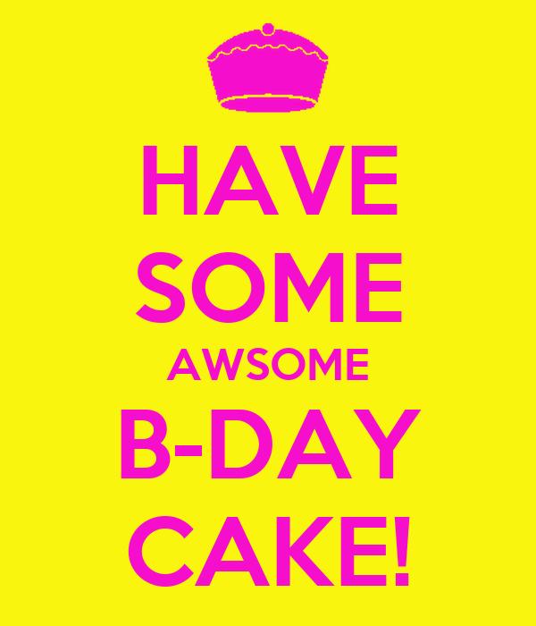 HAVE SOME AWSOME B-DAY CAKE!
