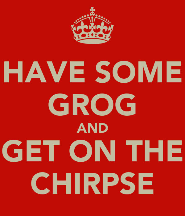 HAVE SOME GROG AND GET ON THE CHIRPSE