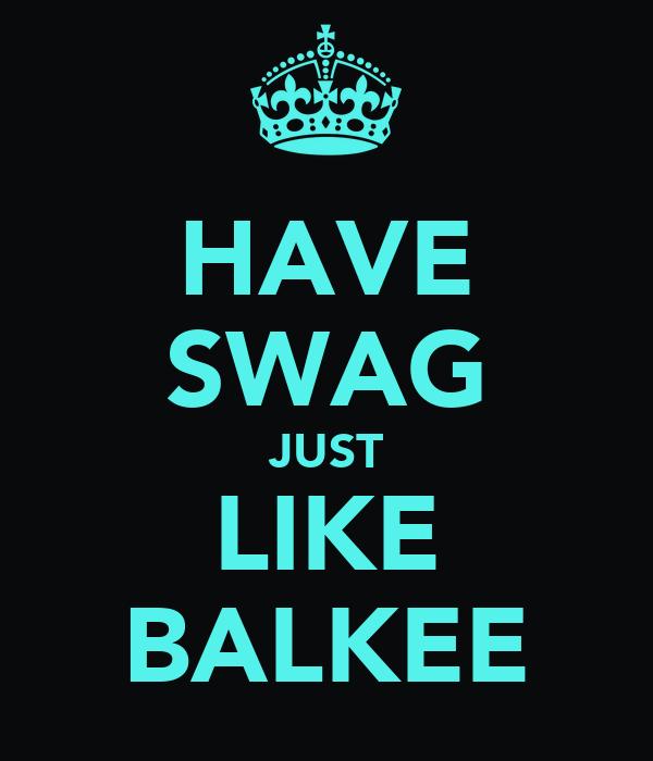 HAVE SWAG JUST LIKE BALKEE