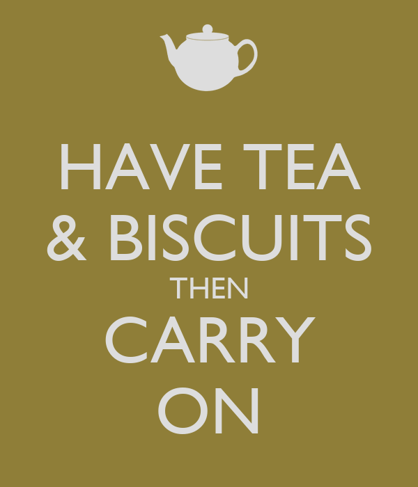 HAVE TEA & BISCUITS THEN CARRY ON