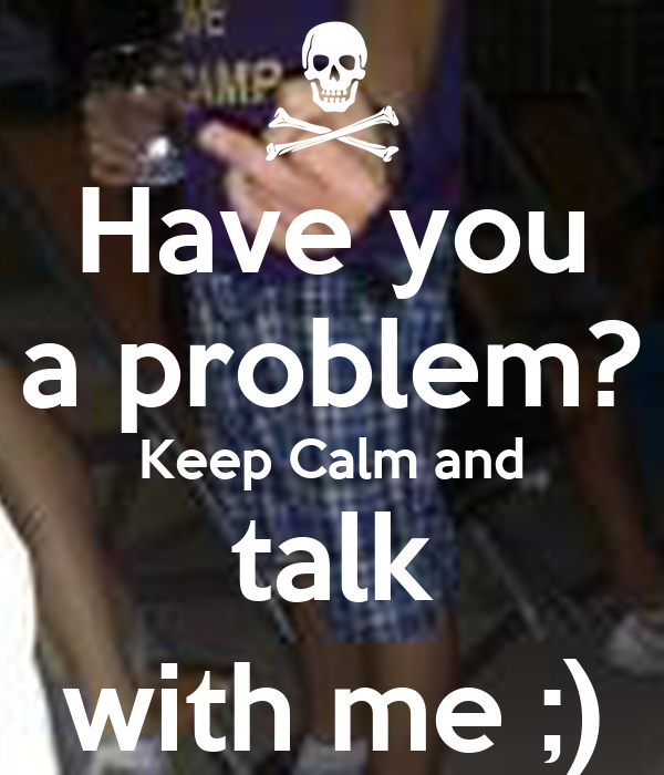 Have you a problem? Keep Calm and talk with me ;)