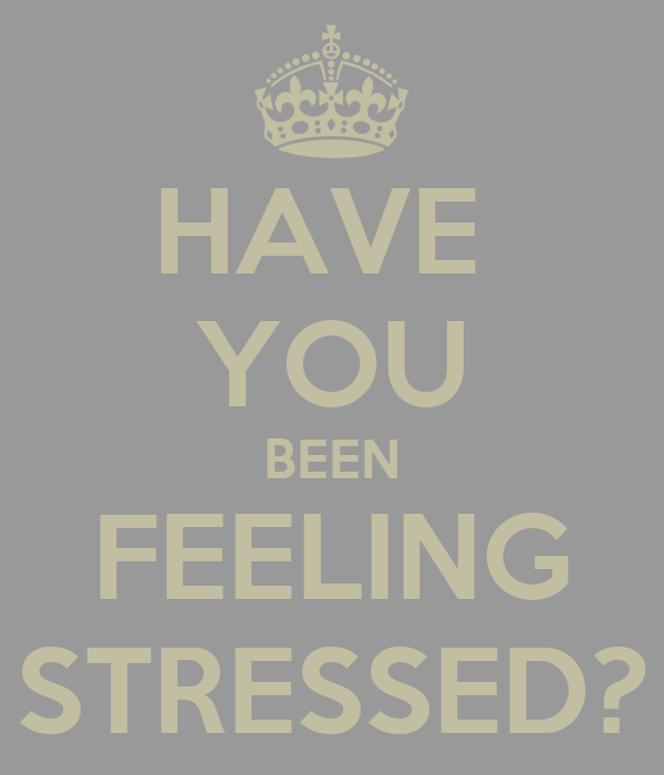 HAVE  YOU BEEN FEELING STRESSED?