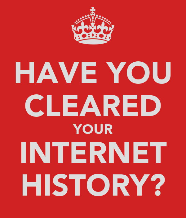 HAVE YOU CLEARED YOUR INTERNET HISTORY?