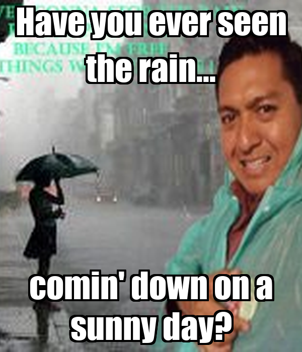 Have you ever seen the rain... comin' down on a sunny day?