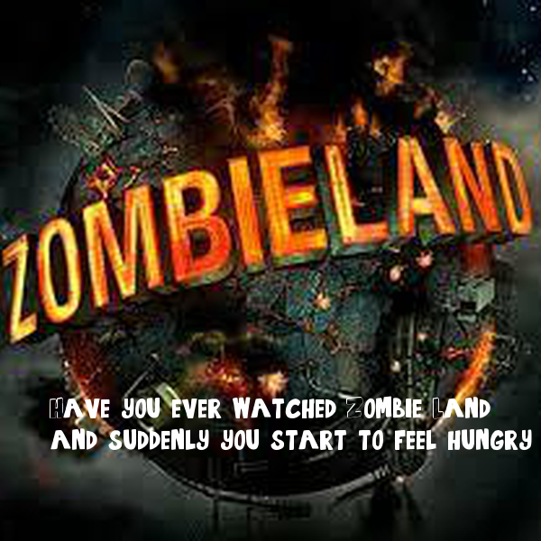 Have you ever watched Zombie Land, and suddenly you start to feel hungry.