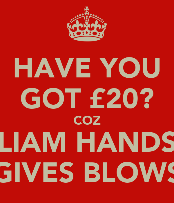 HAVE YOU GOT £20? COZ LIAM HANDS GIVES BLOWS