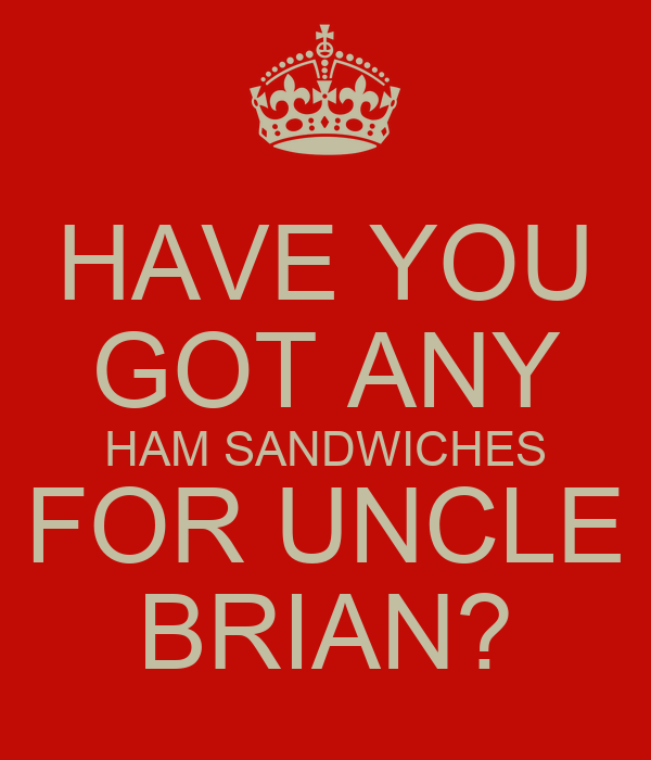 HAVE YOU GOT ANY HAM SANDWICHES FOR UNCLE BRIAN?