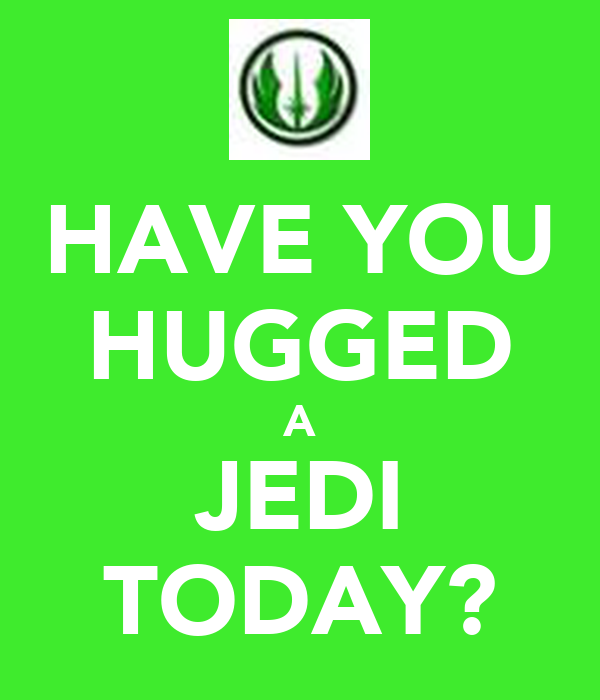 HAVE YOU HUGGED A JEDI TODAY?