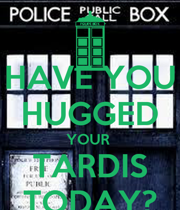 HAVE YOU HUGGED YOUR  TARDIS TODAY?