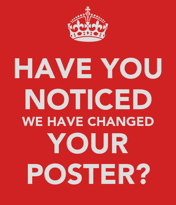 HAVE YOU NOTICED WE HAVE CHANGED YOUR POSTER?