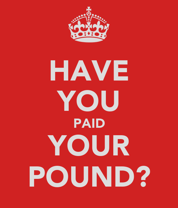 HAVE YOU PAID YOUR POUND?