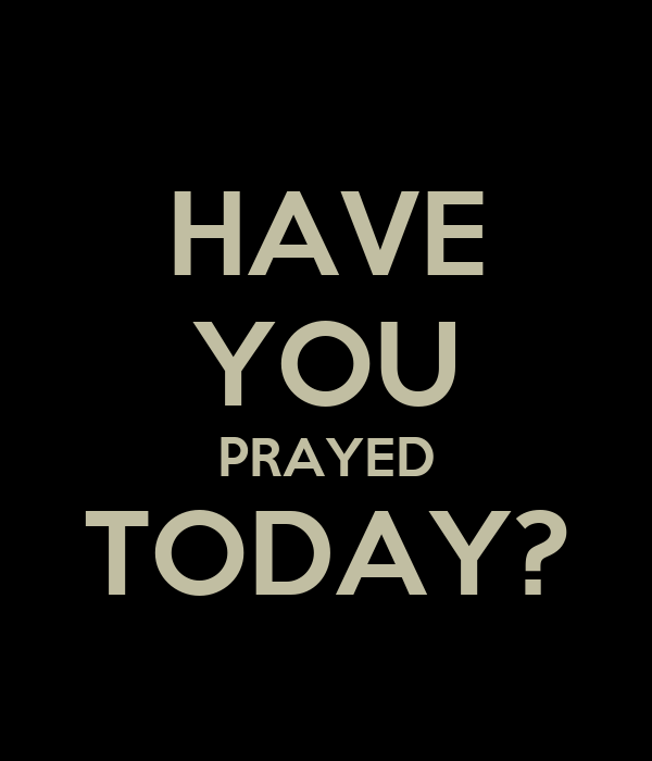 HAVE YOU PRAYED TODAY?