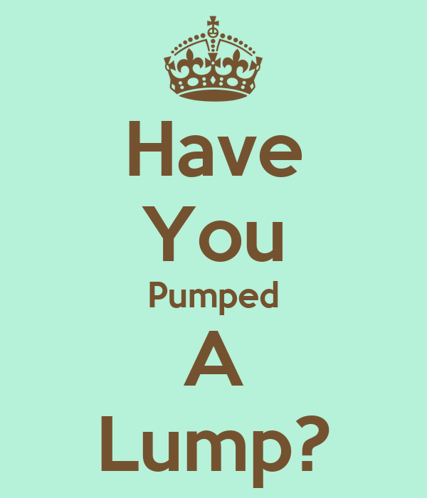 Have You Pumped A Lump?