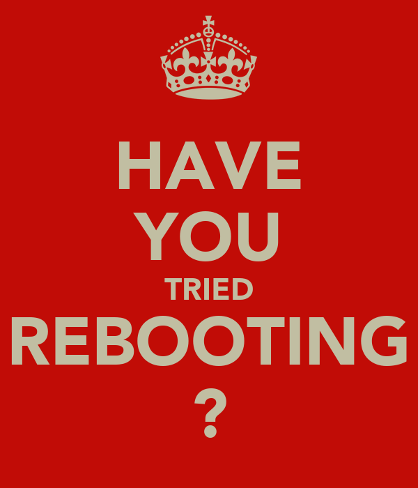 HAVE YOU TRIED REBOOTING ?