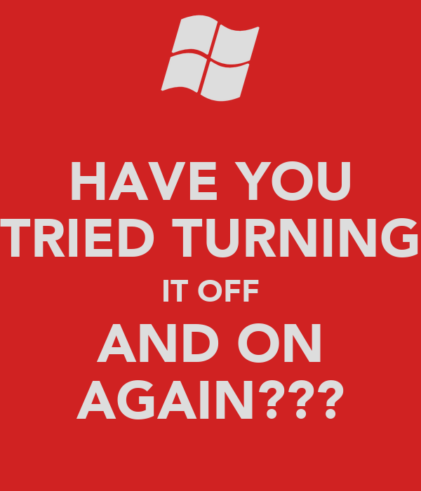 HAVE YOU TRIED TURNING IT OFF AND ON AGAIN???