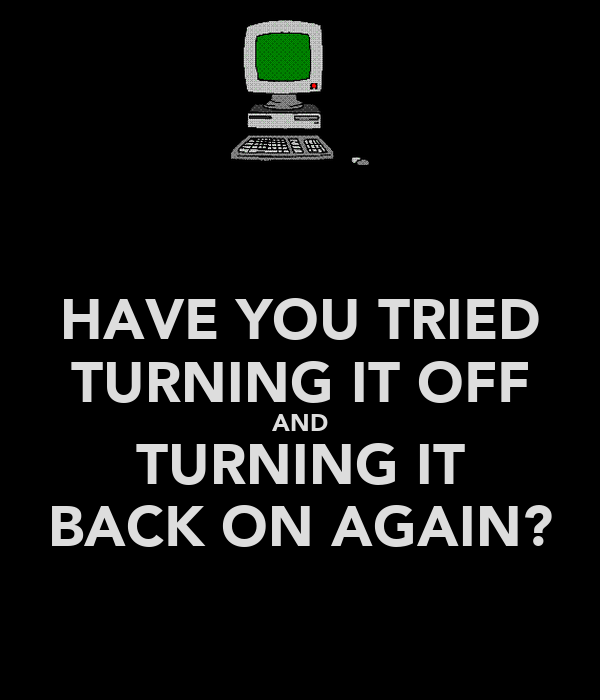 HAVE YOU TRIED TURNING IT OFF AND TURNING IT BACK ON AGAIN?