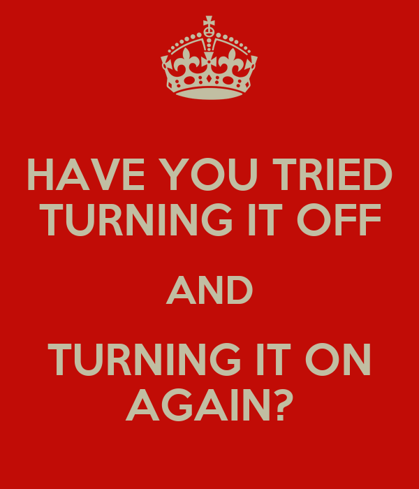 HAVE YOU TRIED TURNING IT OFF AND TURNING IT ON AGAIN?