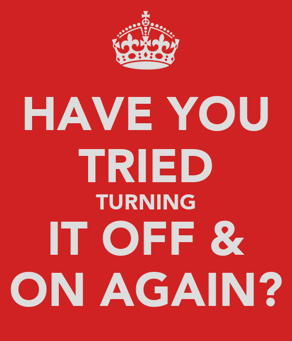 HAVE YOU TRIED TURNING IT OFF & ON AGAIN?