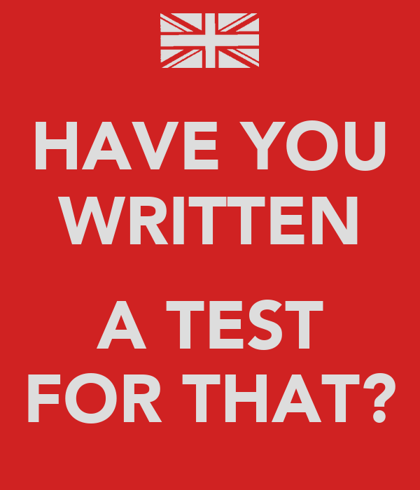 HAVE YOU WRITTEN  A TEST FOR THAT?